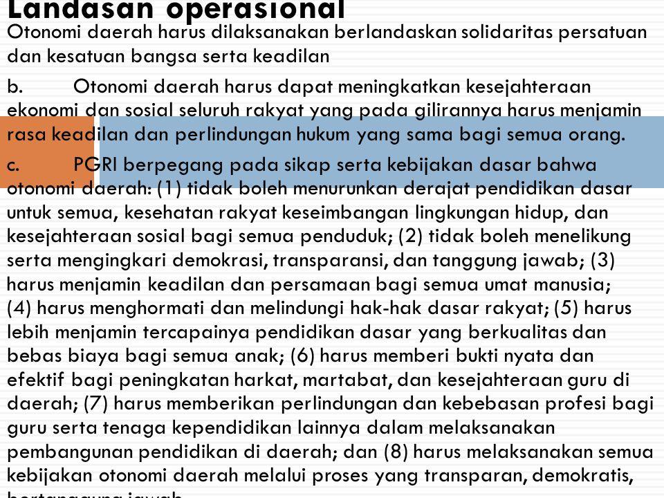 Landasan operasional Otonomi daerah harus dilaksanakan berlandaskan solidaritas persatuan dan kesatuan bangsa serta keadilan.
