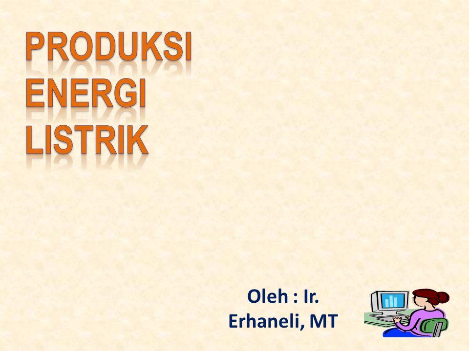 PRODUKSI ENERGI listrik Oleh : Ir. Erhaneli, MT