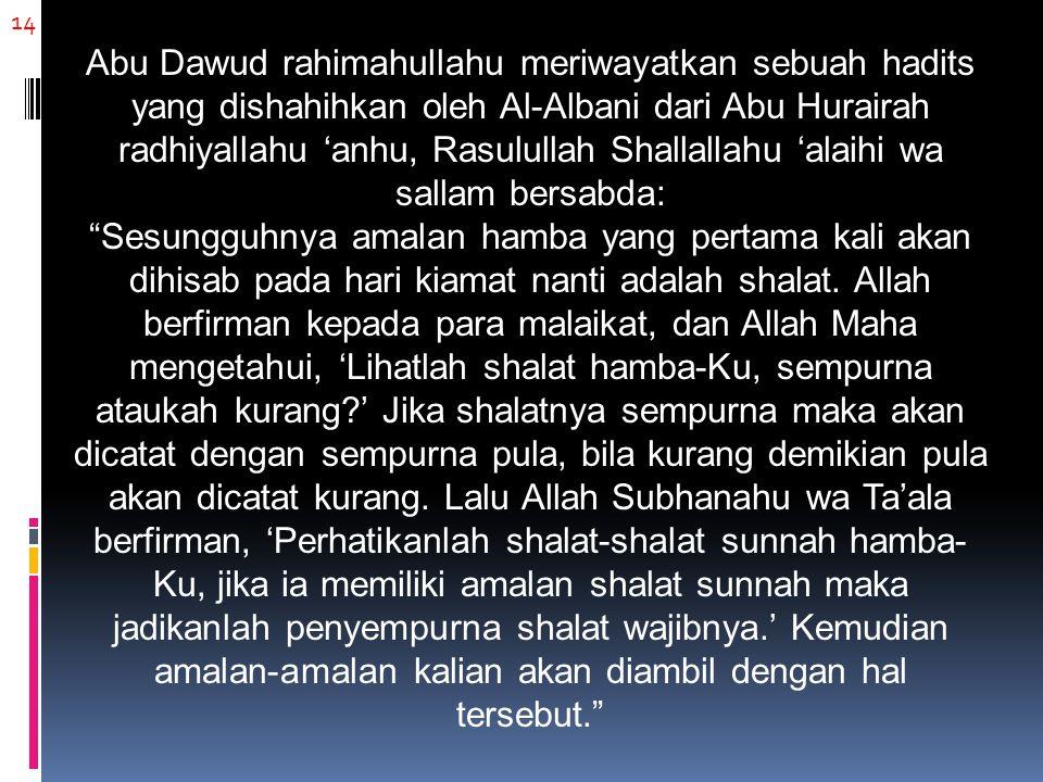 Abu Dawud rahimahullahu meriwayatkan sebuah hadits yang dishahihkan oleh Al-Albani dari Abu Hurairah radhiyallahu 'anhu, Rasulullah Shallallahu 'alaihi wa sallam bersabda: Sesungguhnya amalan hamba yang pertama kali akan dihisab pada hari kiamat nanti adalah shalat. Allah berfirman kepada para malaikat, dan Allah Maha mengetahui, 'Lihatlah shalat hamba-Ku, sempurna ataukah kurang ' Jika shalatnya sempurna maka akan dicatat dengan sempurna pula, bila kurang demikian pula akan dicatat kurang. Lalu Allah Subhanahu wa Ta'ala berfirman, 'Perhatikanlah shalat-shalat sunnah hamba-Ku, jika ia memiliki amalan shalat sunnah maka jadikanlah penyempurna shalat wajibnya.' Kemudian amalan-amalan kalian akan diambil dengan hal tersebut.