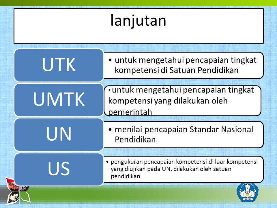 lanjutan UTK. untuk mengetahui pencapaian tingkat kompetensi di Satuan Pendidikan. UMTK. UN. menilai pencapaian Standar Nasional Pendidikan.