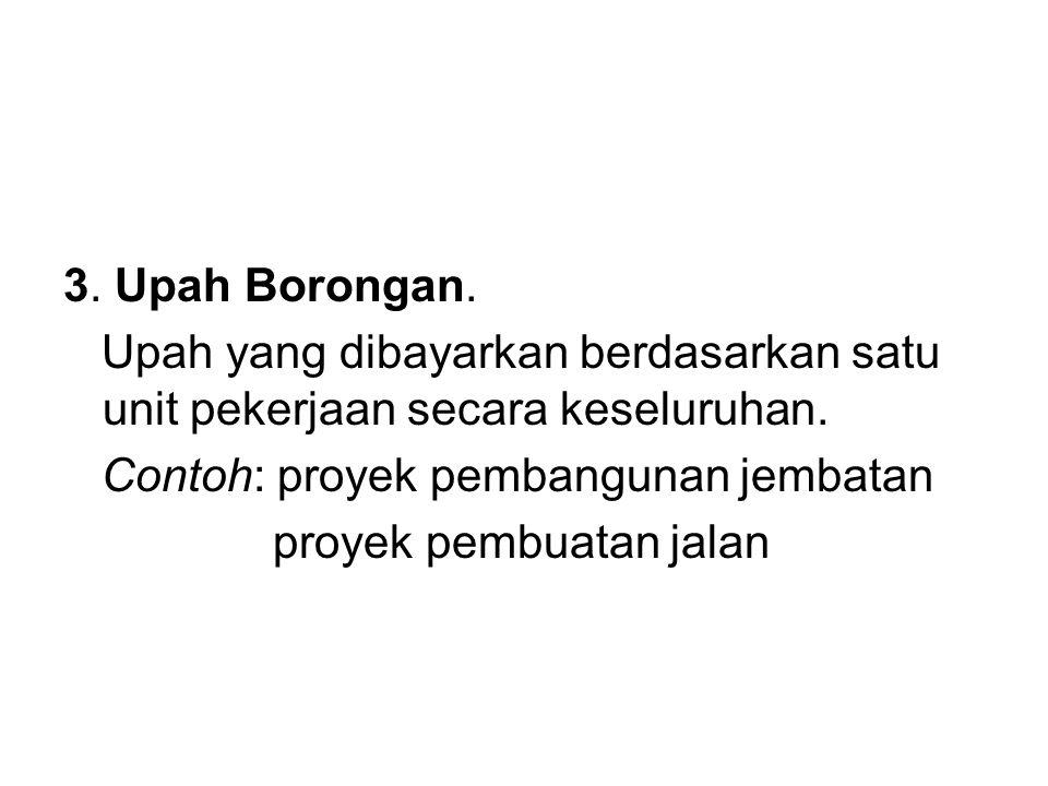 3. Upah Borongan. Upah yang dibayarkan berdasarkan satu unit pekerjaan secara keseluruhan. Contoh: proyek pembangunan jembatan.