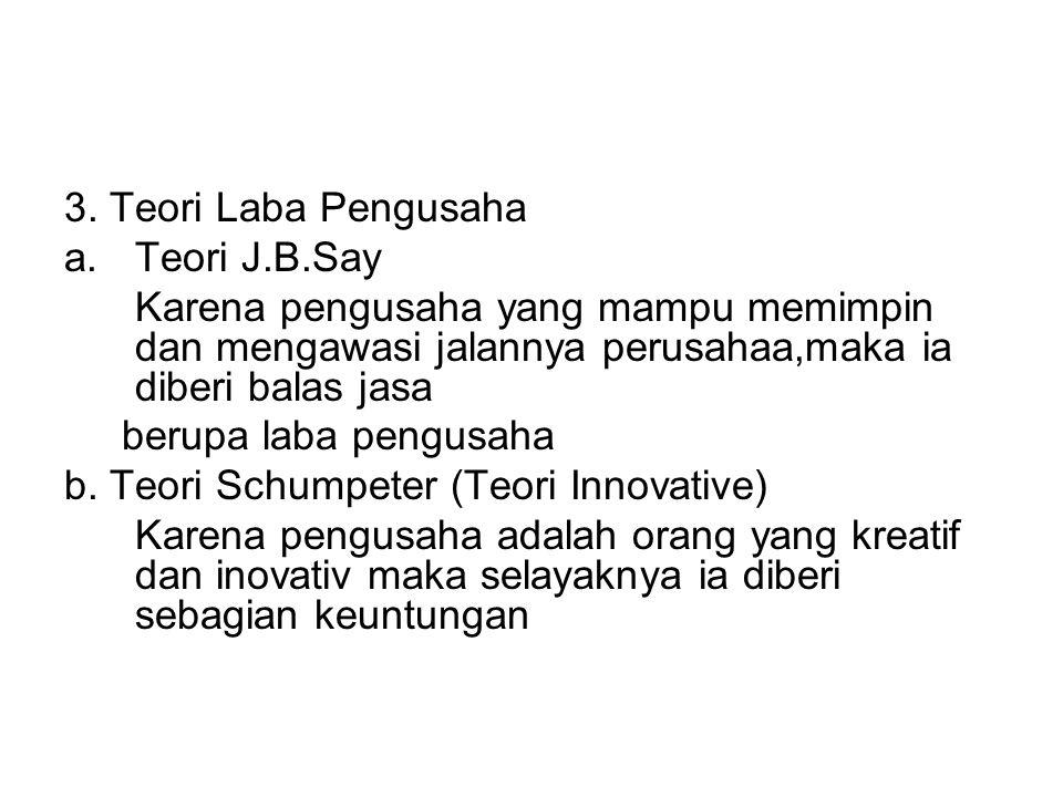 3. Teori Laba Pengusaha Teori J.B.Say. Karena pengusaha yang mampu memimpin dan mengawasi jalannya perusahaa,maka ia diberi balas jasa.