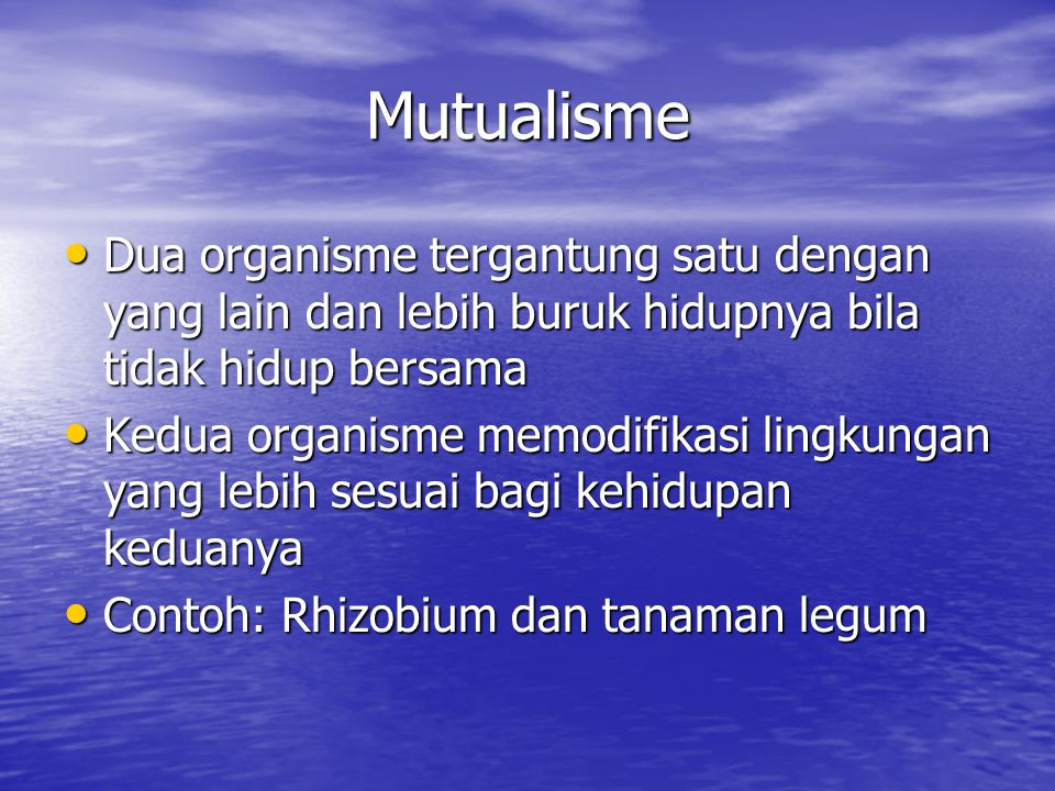 Mutualisme Dua organisme tergantung satu dengan yang lain dan lebih buruk hidupnya bila tidak hidup bersama.