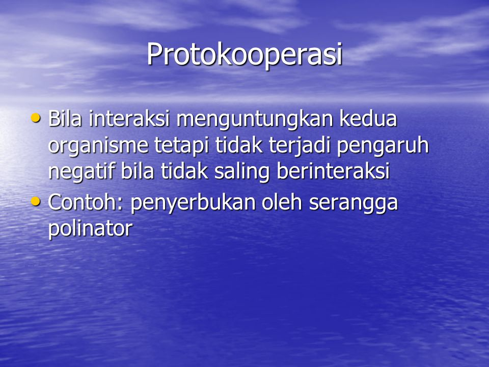 Protokooperasi Bila interaksi menguntungkan kedua organisme tetapi tidak terjadi pengaruh negatif bila tidak saling berinteraksi.