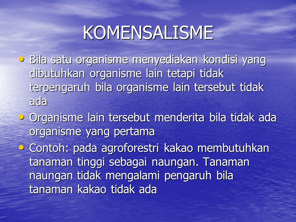 KOMENSALISME Bila satu organisme menyediakan kondisi yang dibutuhkan organisme lain tetapi tidak terpengaruh bila organisme lain tersebut tidak ada.