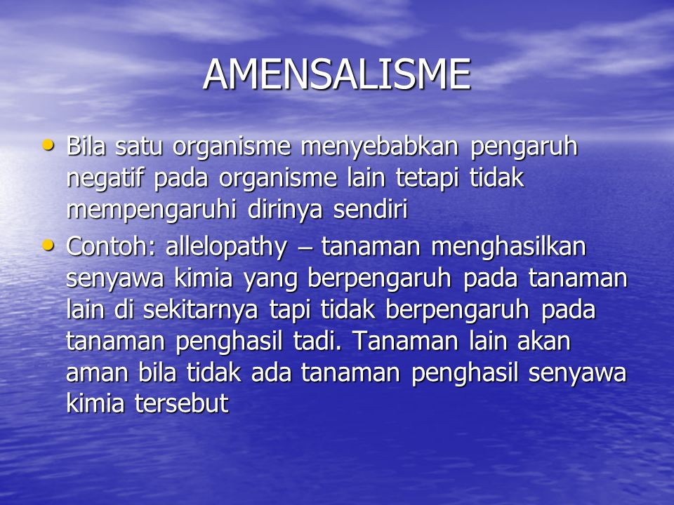 AMENSALISME Bila satu organisme menyebabkan pengaruh negatif pada organisme lain tetapi tidak mempengaruhi dirinya sendiri.