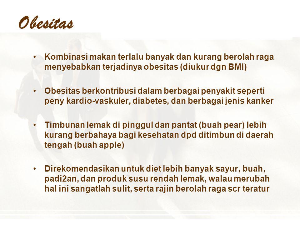 Obesitas Kombinasi makan terlalu banyak dan kurang berolah raga menyebabkan terjadinya obesitas (diukur dgn BMI)