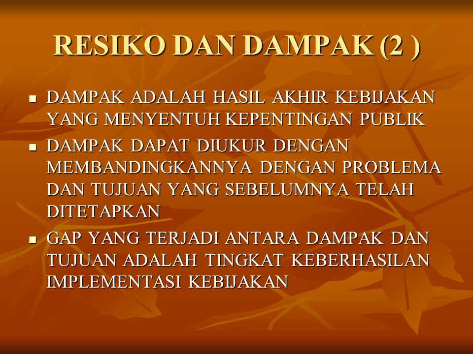 RESIKO DAN DAMPAK (2 ) DAMPAK ADALAH HASIL AKHIR KEBIJAKAN YANG MENYENTUH KEPENTINGAN PUBLIK.