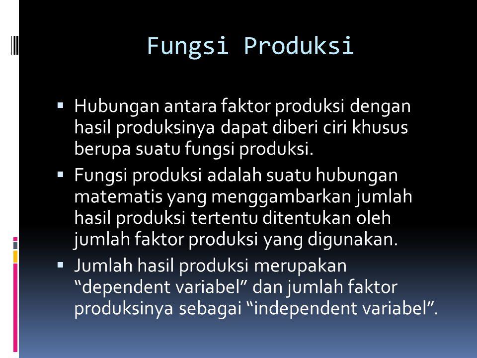Fungsi Produksi Hubungan antara faktor produksi dengan hasil produksinya dapat diberi ciri khusus berupa suatu fungsi produksi.