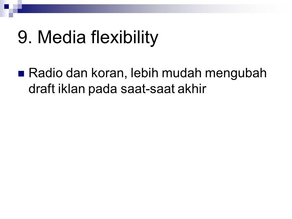 9. Media flexibility Radio dan koran, lebih mudah mengubah draft iklan pada saat-saat akhir