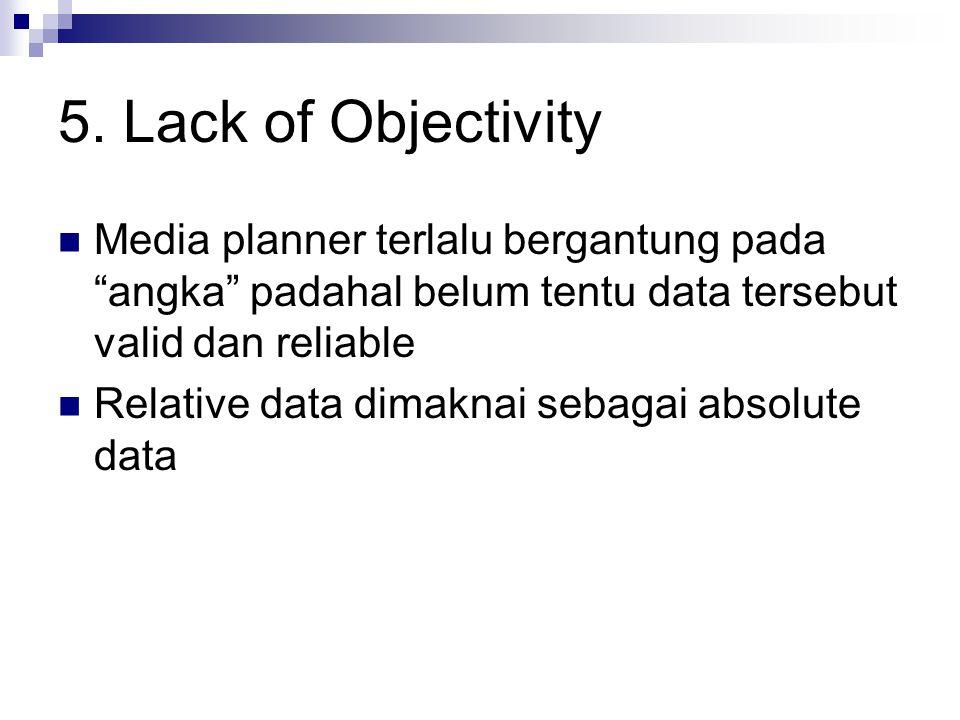 5. Lack of Objectivity Media planner terlalu bergantung pada angka padahal belum tentu data tersebut valid dan reliable.