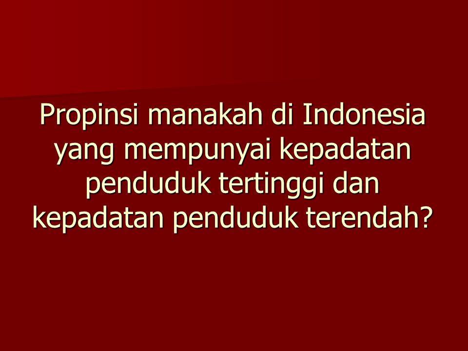 Propinsi manakah di Indonesia yang mempunyai kepadatan penduduk tertinggi dan kepadatan penduduk terendah
