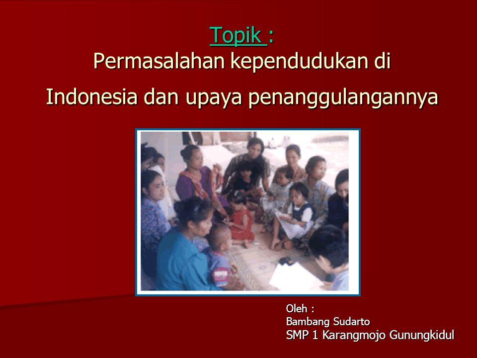 Topik : Permasalahan kependudukan di Indonesia dan upaya penanggulangannya