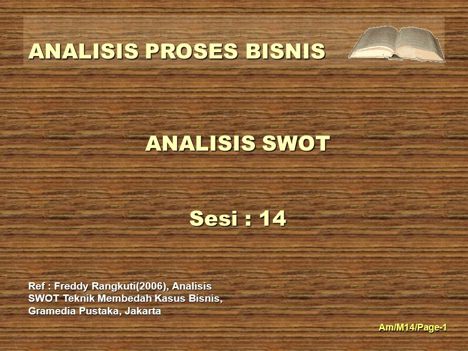 ANALISIS SWOT Sesi : 14 Ref : Freddy Rangkuti(2006), Analisis SWOT Teknik Membedah Kasus Bisnis, Gramedia Pustaka, Jakarta.