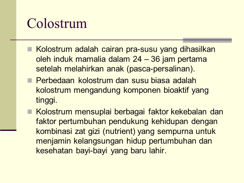 Colostrum Kolostrum adalah cairan pra-susu yang dihasilkan oleh induk mamalia dalam 24 – 36 jam pertama setelah melahirkan anak (pasca-persalinan).