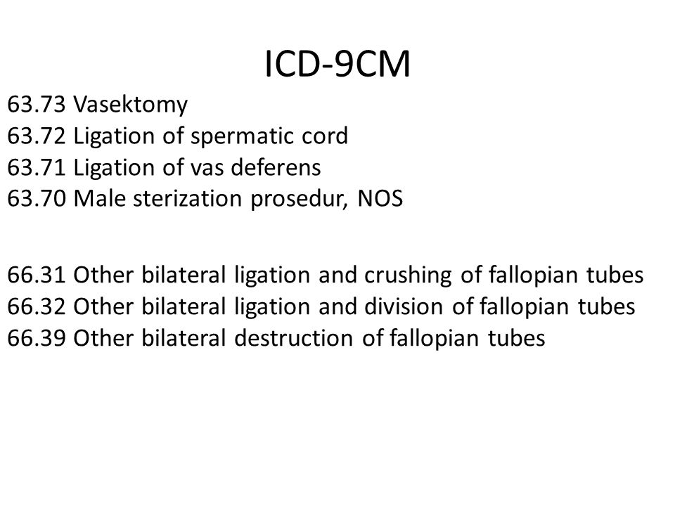 ICD-9CM 63.73 Vasektomy 63.72 Ligation of spermatic cord