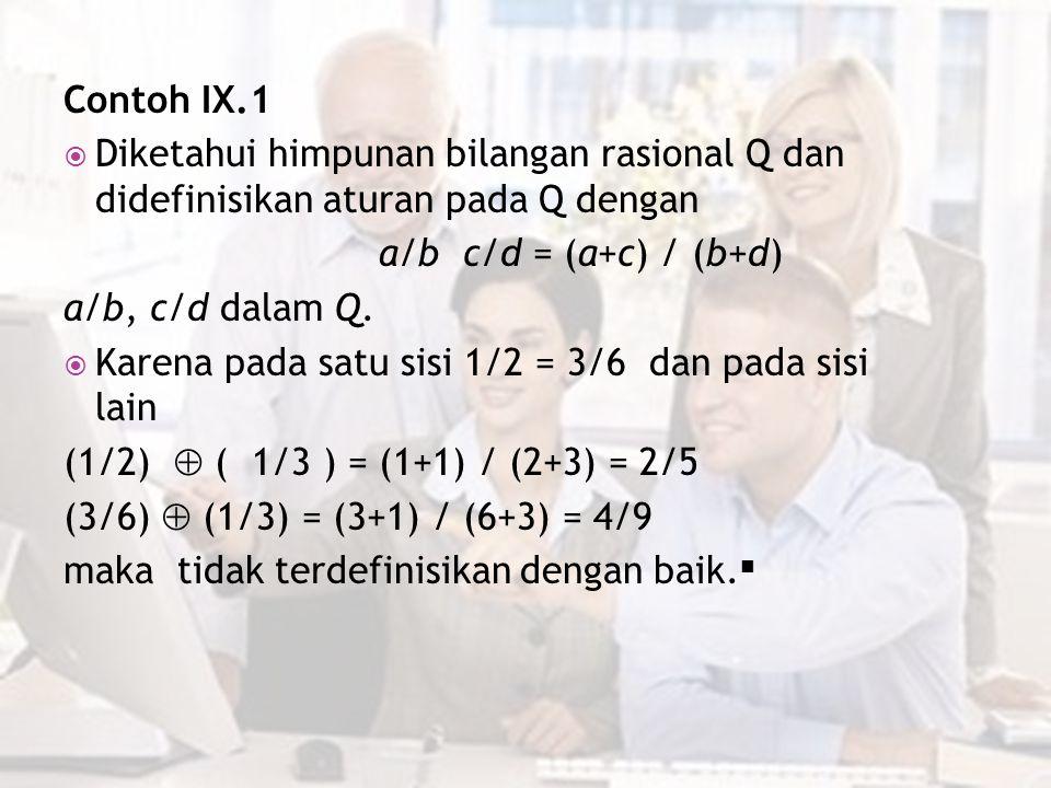 Contoh IX.1 Diketahui himpunan bilangan rasional Q dan didefinisikan aturan pada Q dengan. a/b c/d = (a+c) / (b+d)