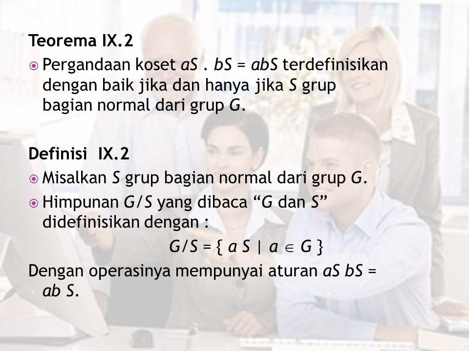 Teorema IX.2 Pergandaan koset aS . bS = abS terdefinisikan dengan baik jika dan hanya jika S grup bagian normal dari grup G.