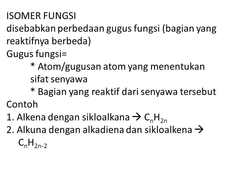 ISOMER FUNGSI disebabkan perbedaan gugus fungsi (bagian yang reaktifnya berbeda) Gugus fungsi= * Atom/gugusan atom yang menentukan sifat senyawa * Bagian yang reaktif dari senyawa tersebut Contoh 1.