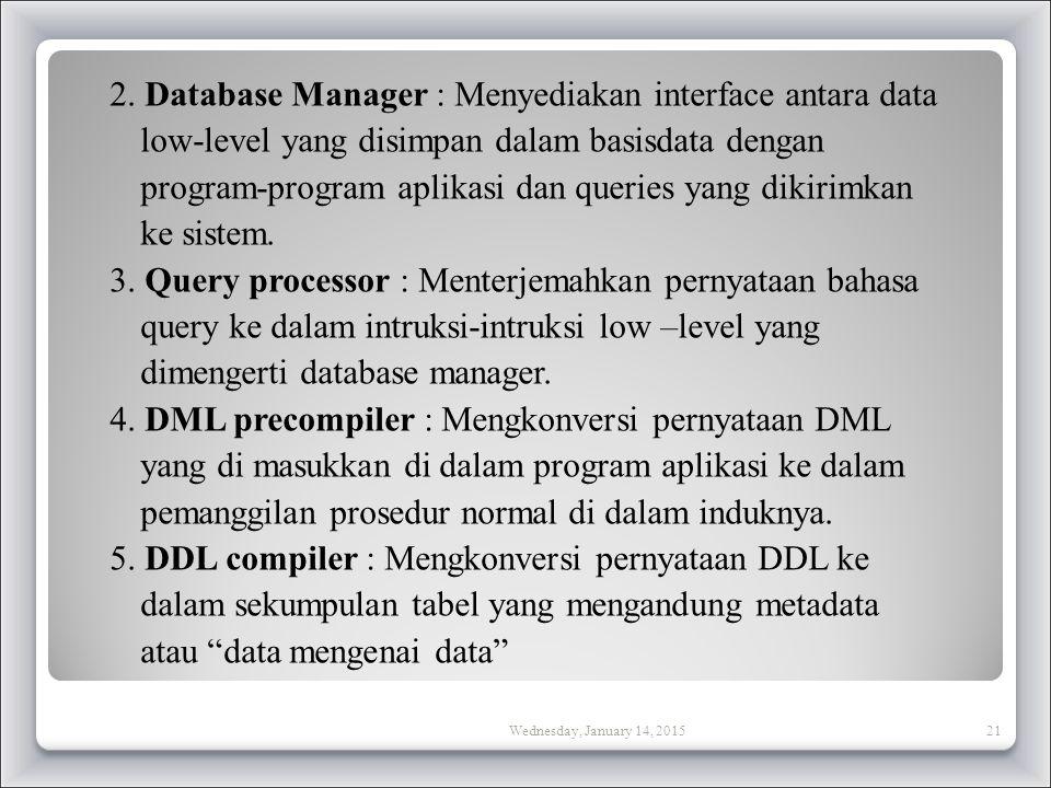 2. Database Manager : Menyediakan interface antara data low-level yang disimpan dalam basisdata dengan program-program aplikasi dan queries yang dikirimkan ke sistem. 3. Query processor : Menterjemahkan pernyataan bahasa query ke dalam intruksi-intruksi low –level yang dimengerti database manager. 4. DML precompiler : Mengkonversi pernyataan DML yang di masukkan di dalam program aplikasi ke dalam pemanggilan prosedur normal di dalam induknya. 5. DDL compiler : Mengkonversi pernyataan DDL ke dalam sekumpulan tabel yang mengandung metadata atau data mengenai data