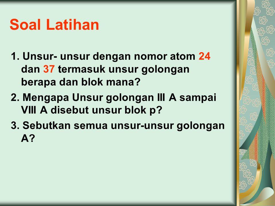 Soal Latihan 1. Unsur- unsur dengan nomor atom 24 dan 37 termasuk unsur golongan berapa dan blok mana