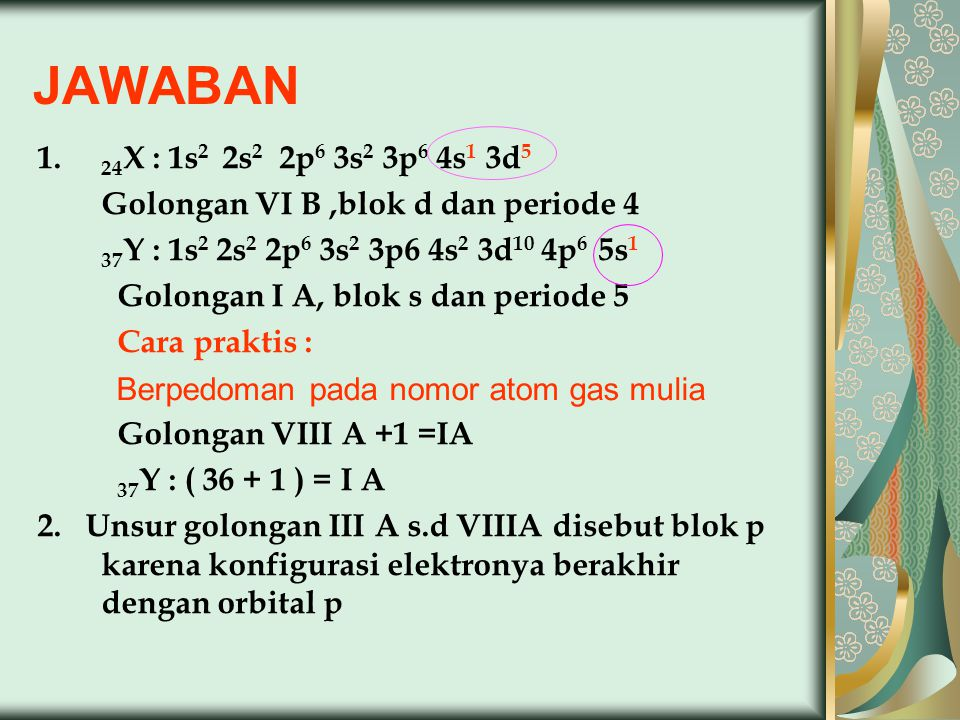 JAWABAN 24X : 1s2 2s2 2p6 3s2 3p6 4s1 3d5. Golongan VI B ,blok d dan periode 4. 37Y : 1s2 2s2 2p6 3s2 3p6 4s2 3d10 4p6 5s1.
