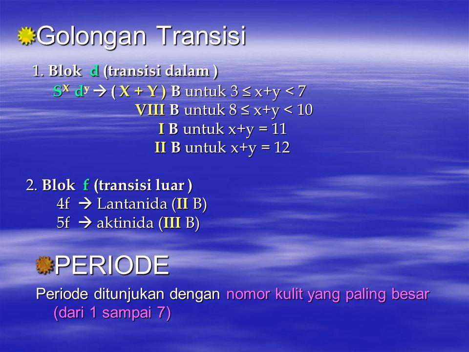 Golongan Transisi 1. Blok d (transisi dalam ) SX dy  ( X + Y ) B untuk 3 ≤ x+y < 7 VIII B untuk 8 ≤ x+y < 10 I B untuk x+y = 11 II B untuk x+y = 12 2. Blok f (transisi luar ) 4f  Lantanida (II B) 5f  aktinida (III B)
