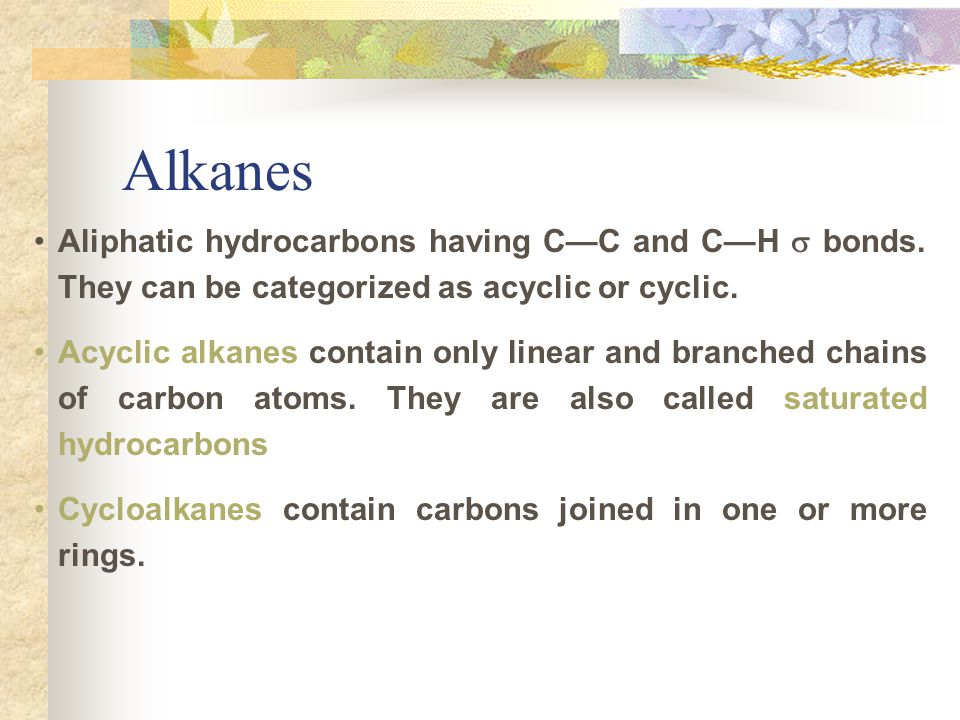 Alkanes Aliphatic hydrocarbons having C—C and C—H  bonds. They can be categorized as acyclic or cyclic.