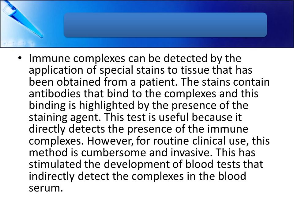 Immune complexes can be detected by the application of special stains to tissue that has been obtained from a patient.