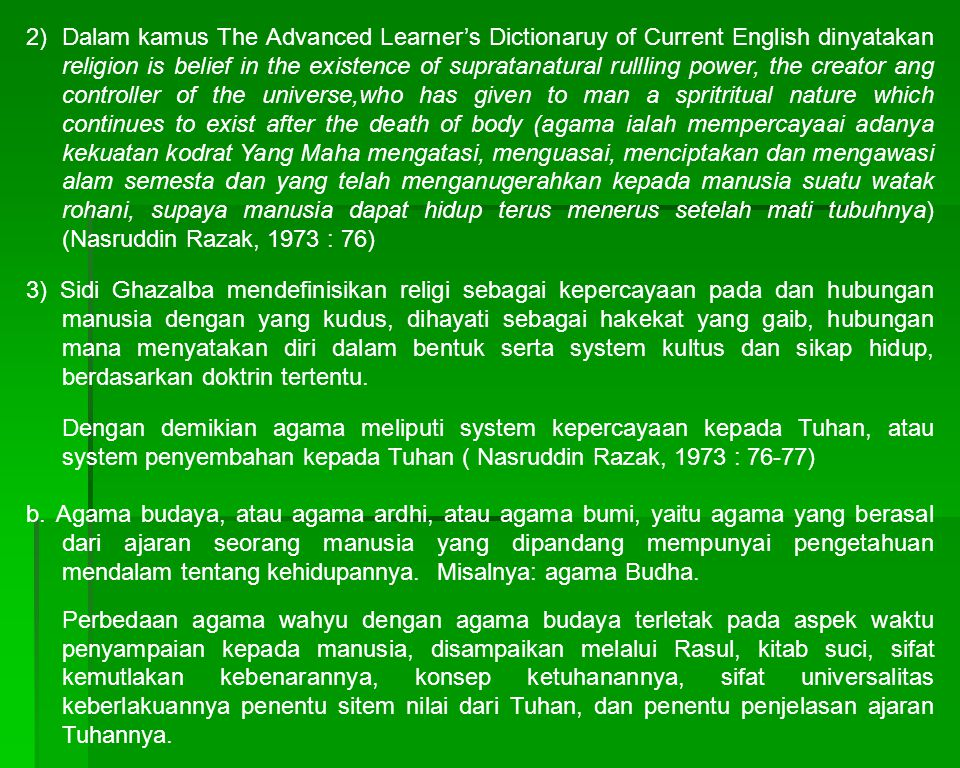 2) Dalam kamus The Advanced Learner's Dictionaruy of Current English dinyatakan religion is belief in the existence of supratanatural rullling power, the creator ang controller of the universe,who has given to man a spritritual nature which continues to exist after the death of body (agama ialah mempercayaai adanya kekuatan kodrat Yang Maha mengatasi, menguasai, menciptakan dan mengawasi alam semesta dan yang telah menganugerahkan kepada manusia suatu watak rohani, supaya manusia dapat hidup terus menerus setelah mati tubuhnya) (Nasruddin Razak, 1973 : 76)