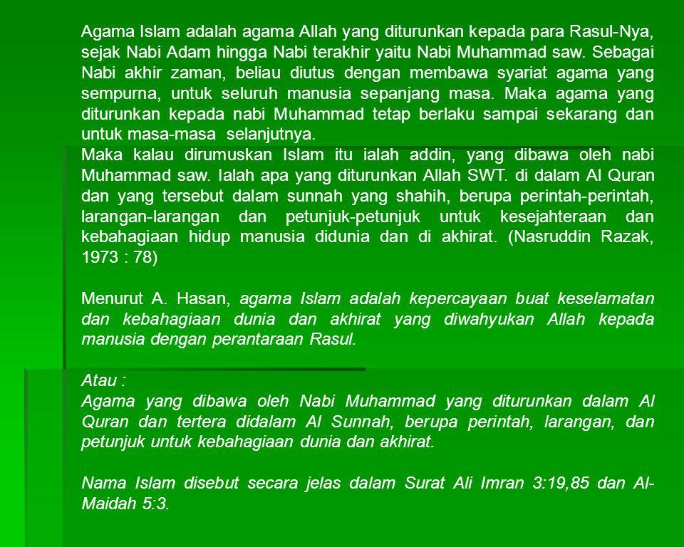 Agama Islam adalah agama Allah yang diturunkan kepada para Rasul-Nya, sejak Nabi Adam hingga Nabi terakhir yaitu Nabi Muhammad saw. Sebagai Nabi akhir zaman, beliau diutus dengan membawa syariat agama yang sempurna, untuk seluruh manusia sepanjang masa. Maka agama yang diturunkan kepada nabi Muhammad tetap berlaku sampai sekarang dan untuk masa-masa selanjutnya.
