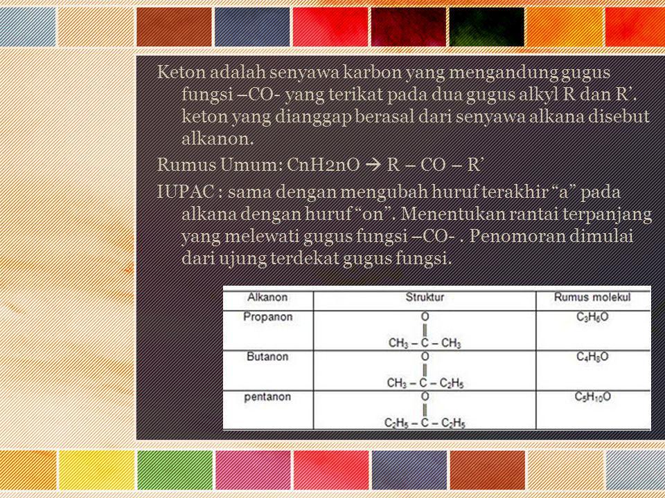 Keton adalah senyawa karbon yang mengandung gugus fungsi –CO- yang terikat pada dua gugus alkyl R dan R'.