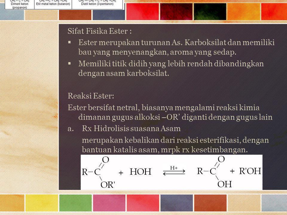 Sifat Fisika Ester : Ester merupakan turunan As. Karboksilat dan memiliki bau yang menyenangkan, aroma yang sedap.