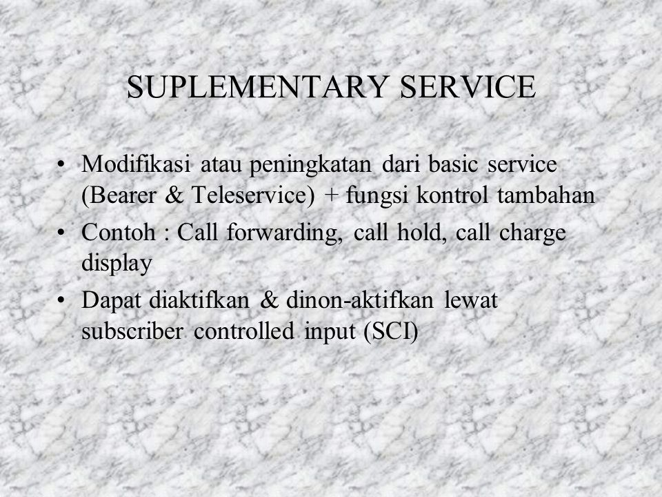 SUPLEMENTARY SERVICE Modifikasi atau peningkatan dari basic service (Bearer & Teleservice) + fungsi kontrol tambahan.