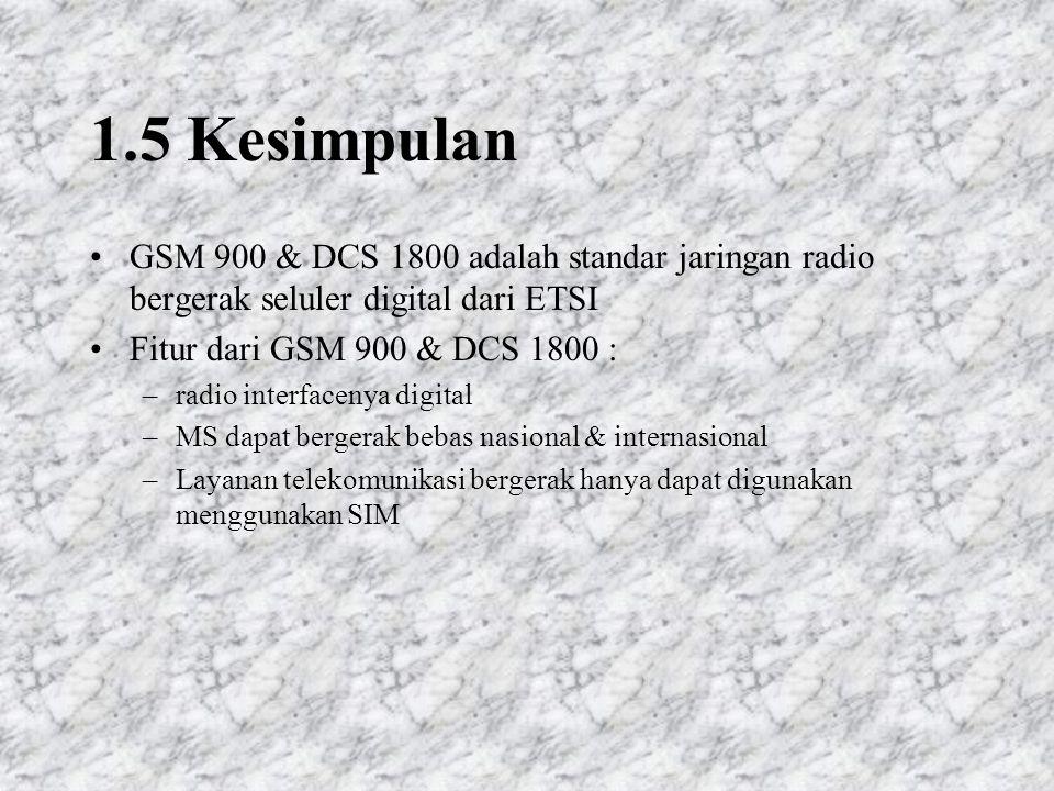 1.5 Kesimpulan GSM 900 & DCS 1800 adalah standar jaringan radio bergerak seluler digital dari ETSI.