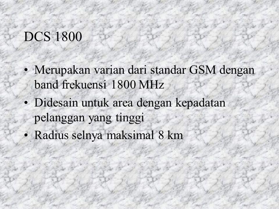 DCS 1800 Merupakan varian dari standar GSM dengan band frekuensi 1800 MHz. Didesain untuk area dengan kepadatan pelanggan yang tinggi.