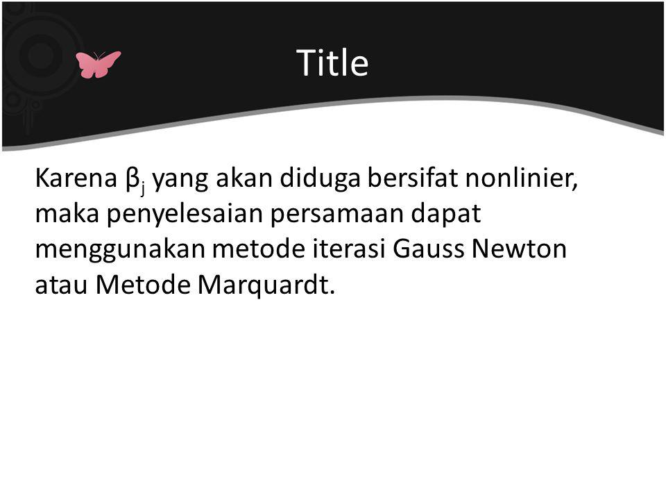 Title Karena βj yang akan diduga bersifat nonlinier, maka penyelesaian persamaan dapat menggunakan metode iterasi Gauss Newton atau Metode Marquardt.