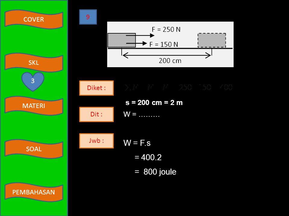 W = F.s = 400.2 = 800 joule 9 3 Diket : s = 200 cm = 2 m Dit : W = ………