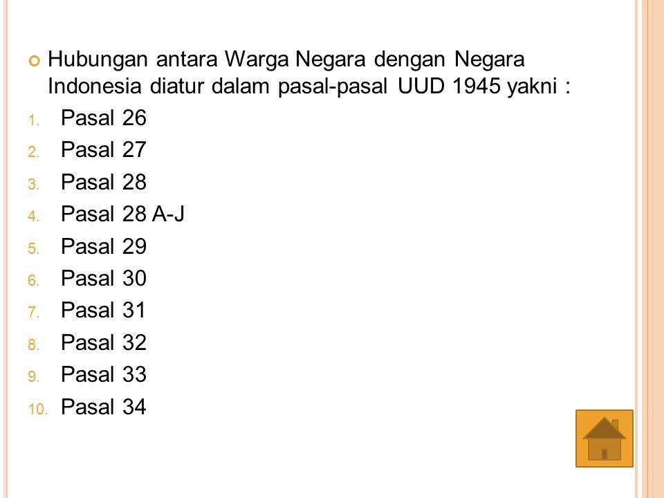 Hubungan antara Warga Negara dengan Negara Indonesia diatur dalam pasal-pasal UUD 1945 yakni :
