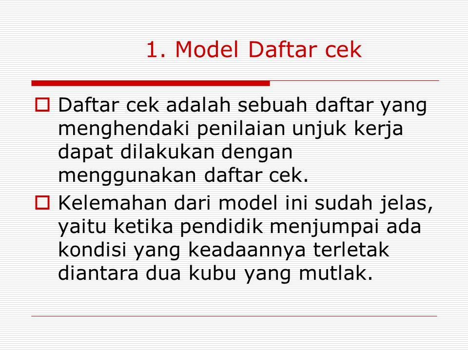 1. Model Daftar cek Daftar cek adalah sebuah daftar yang menghendaki penilaian unjuk kerja dapat dilakukan dengan menggunakan daftar cek.