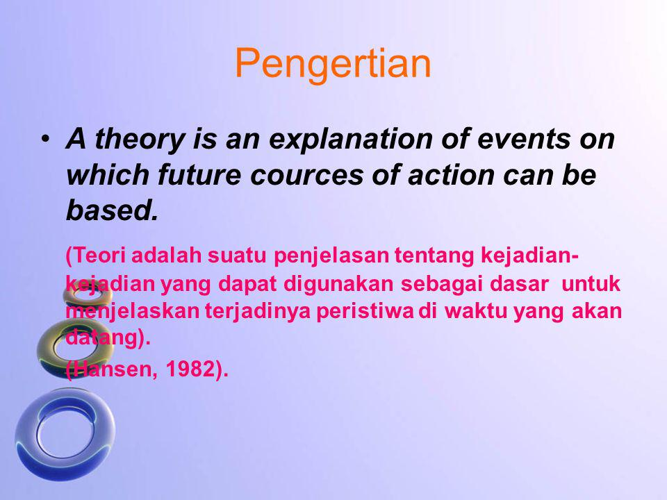 Pengertian A theory is an explanation of events on which future cources of action can be based.