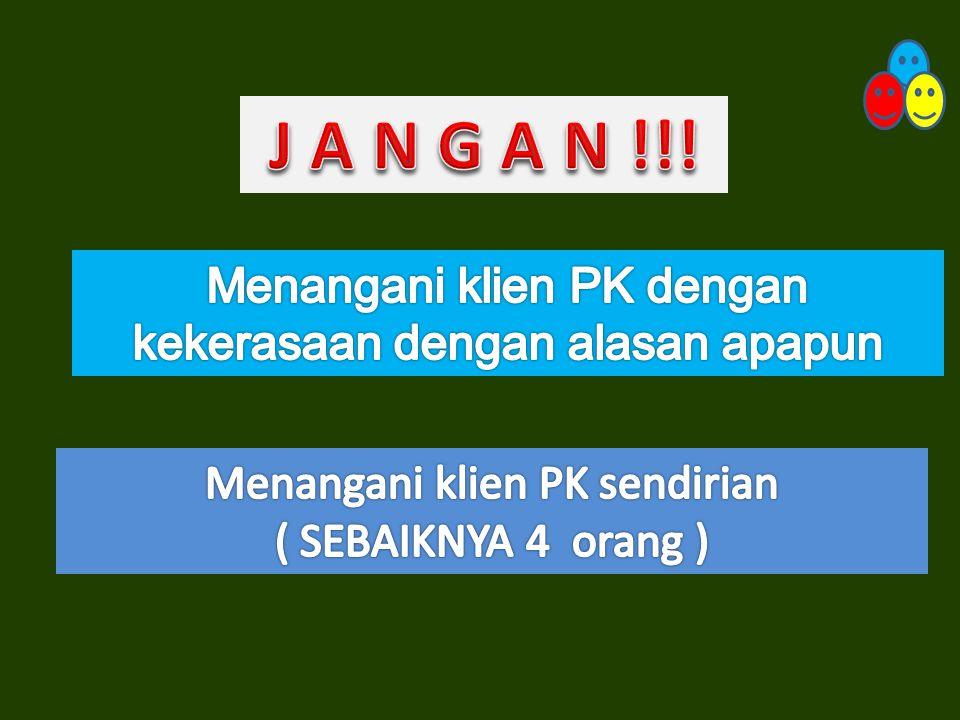 J A N G A N !!! Menangani klien PK dengan kekerasaan dengan alasan apapun. Menangani klien PK sendirian.
