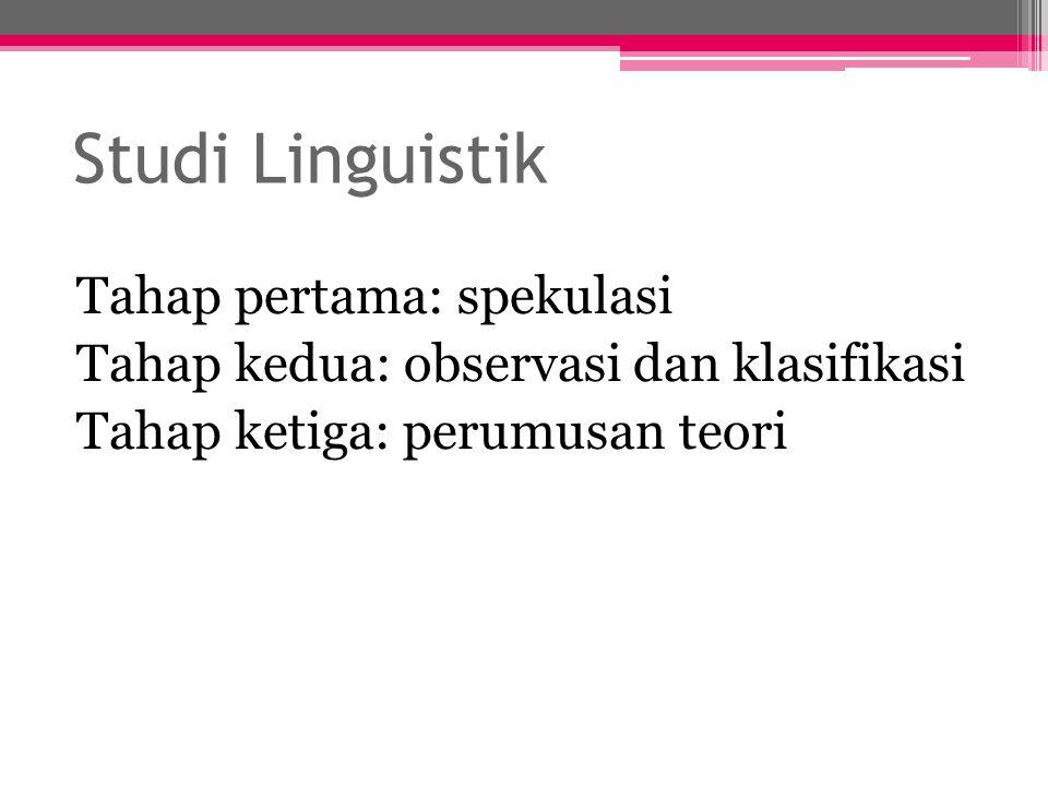 Studi Linguistik Tahap pertama: spekulasi Tahap kedua: observasi dan klasifikasi Tahap ketiga: perumusan teori