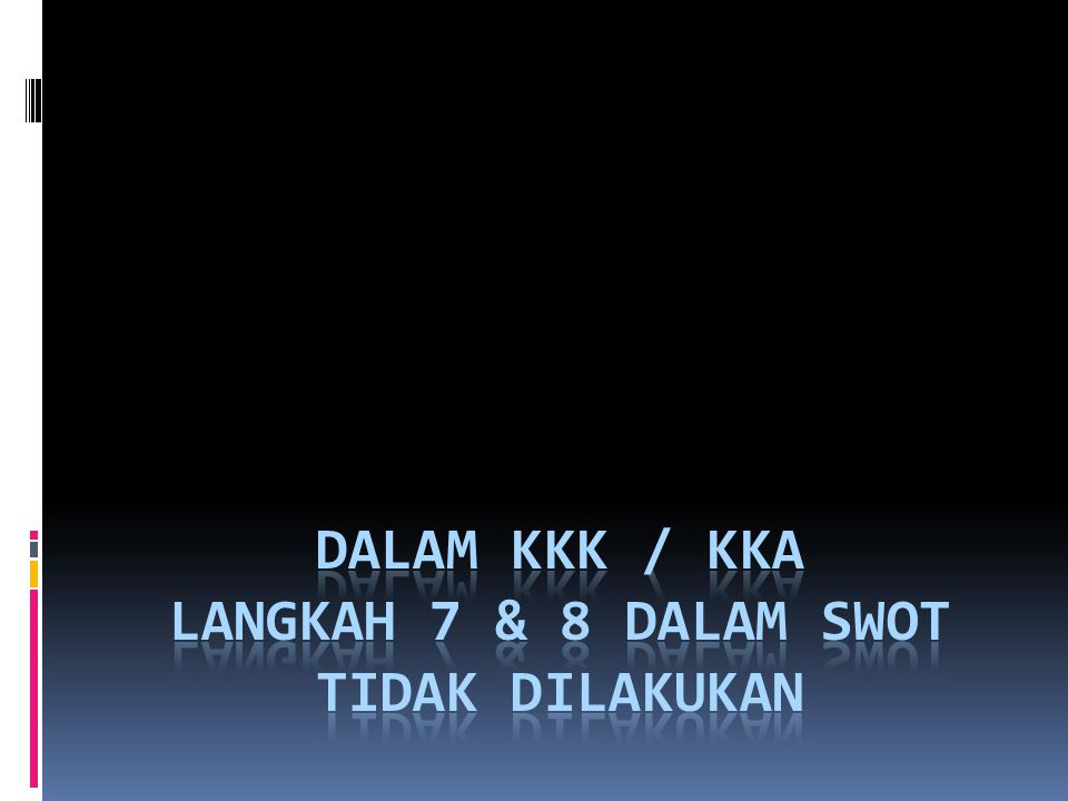 DALAM KKK / KKA LANGKAH 7 & 8 DALAM SWOT TIDAK DILAKUKAN