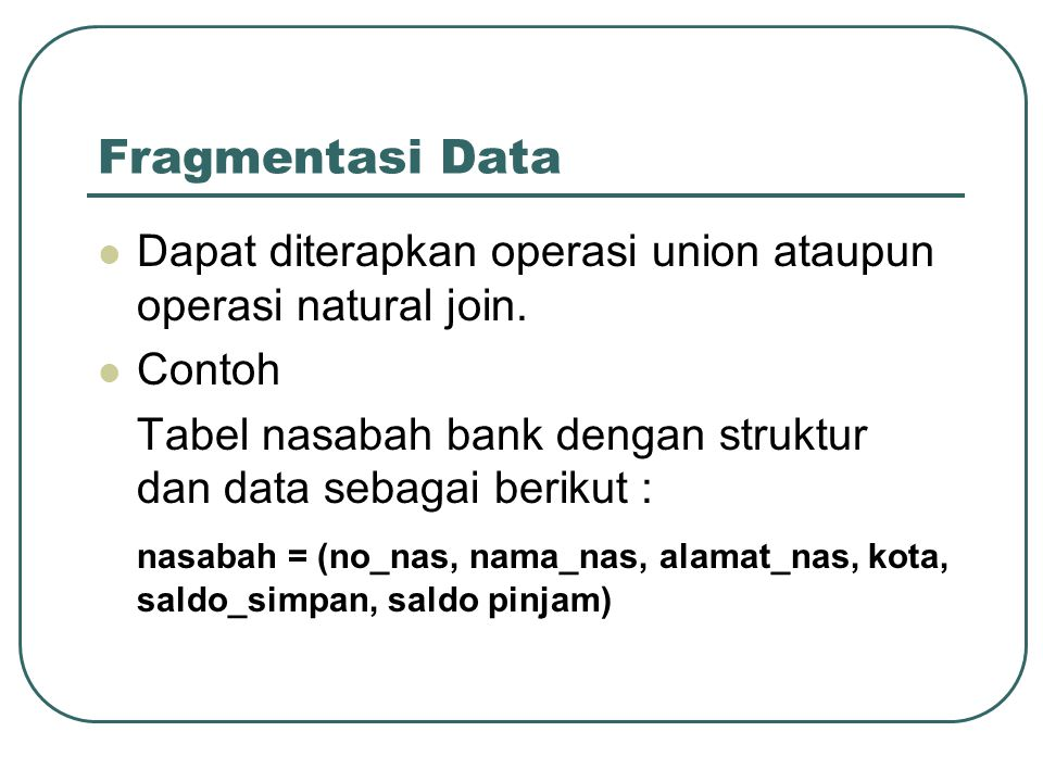 Fragmentasi Data Dapat diterapkan operasi union ataupun operasi natural join. Contoh. Tabel nasabah bank dengan struktur dan data sebagai berikut :