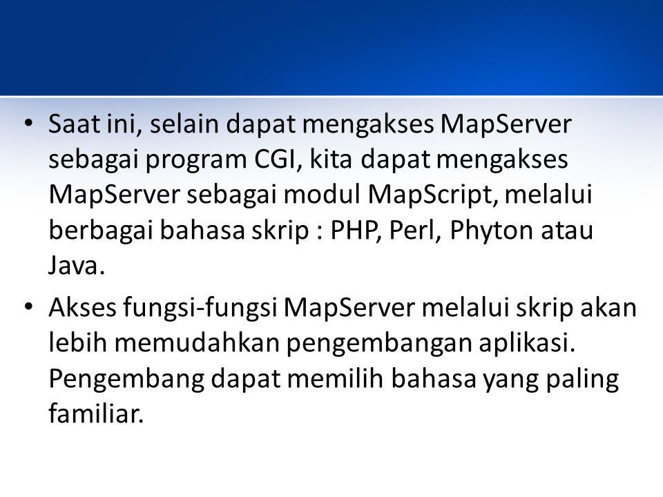Saat ini, selain dapat mengakses MapServer sebagai program CGI, kita dapat mengakses MapServer sebagai modul MapScript, melalui berbagai bahasa skrip : PHP, Perl, Phyton atau Java.
