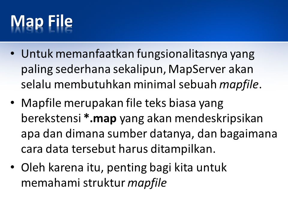Map File Untuk memanfaatkan fungsionalitasnya yang paling sederhana sekalipun, MapServer akan selalu membutuhkan minimal sebuah mapfile.