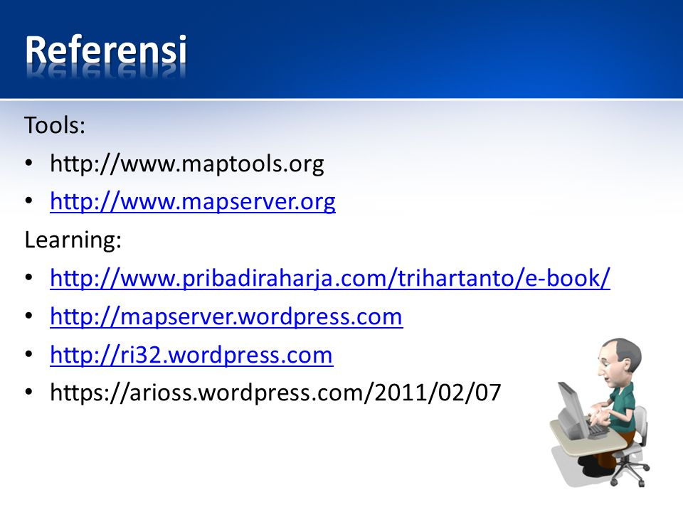 Referensi Tools: http://www.maptools.org http://www.mapserver.org
