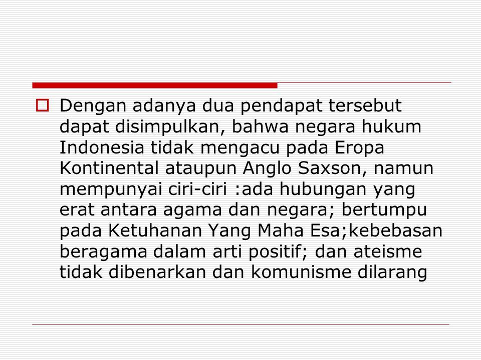 Dengan adanya dua pendapat tersebut dapat disimpulkan, bahwa negara hukum Indonesia tidak mengacu pada Eropa Kontinental ataupun Anglo Saxson, namun mempunyai ciri-ciri :ada hubungan yang erat antara agama dan negara; bertumpu pada Ketuhanan Yang Maha Esa;kebebasan beragama dalam arti positif; dan ateisme tidak dibenarkan dan komunisme dilarang