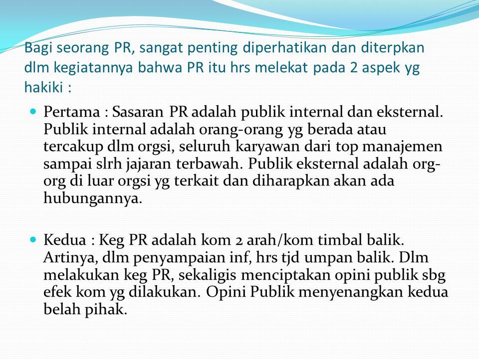 Bagi seorang PR, sangat penting diperhatikan dan diterpkan dlm kegiatannya bahwa PR itu hrs melekat pada 2 aspek yg hakiki :
